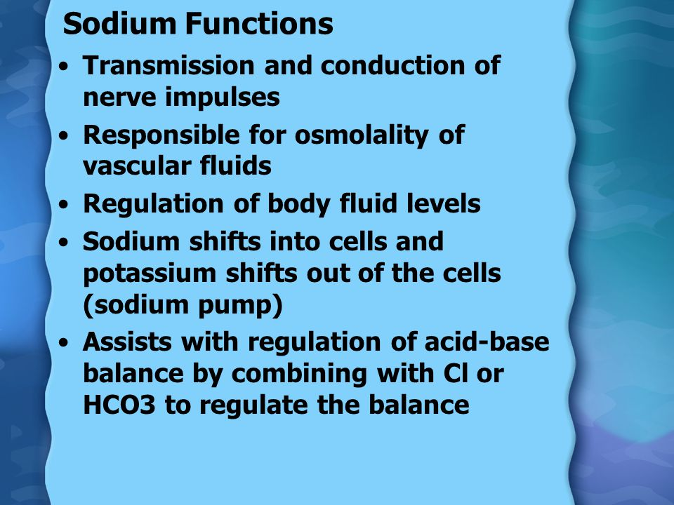 Sodium Functions Transmission and conduction of nerve impulses Responsible for osmolality of vascular fluids Regulation of body fluid levels Sodium shifts into cells and potassium shifts out of the cells (sodium pump) Assists with regulation of acid-base balance by combining with Cl or HCO3 to regulate the balance
