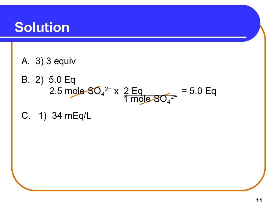11 Solution A. 3) 3 equiv B. 2) 5.0 Eq 2.5 mole SO 4 2− x 2 Eq = 5.0 Eq 1 mole SO 4 2− C.