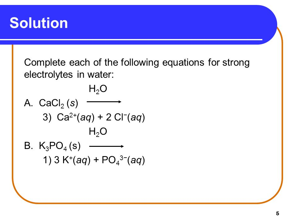 5 Complete each of the following equations for strong electrolytes in water: H 2 O A.