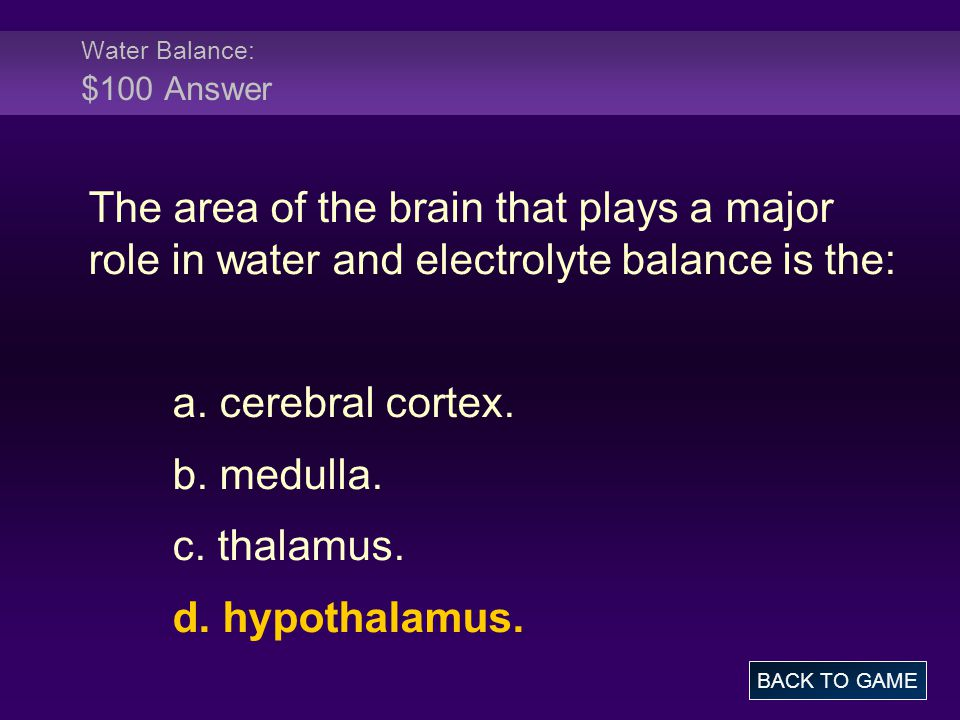 Water Balance: $100 Answer The area of the brain that plays a major role in water and electrolyte balance is the: a. cerebral cortex. b. medulla. c. t