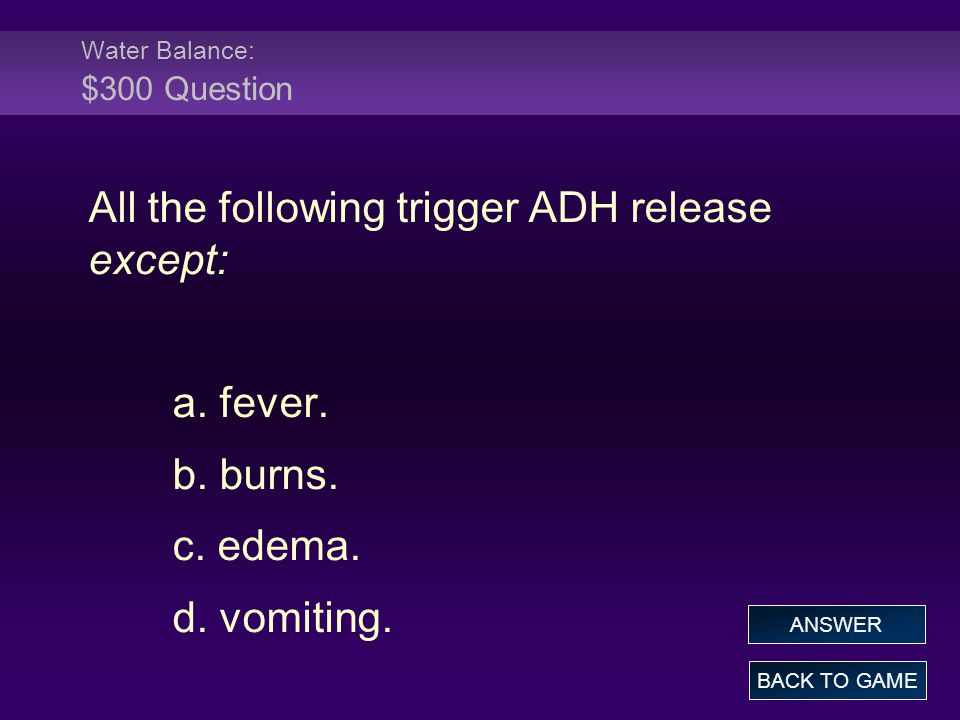 Water Balance: $300 Question All the following trigger ADH release except: a. fever. b. burns. c. edema. d. vomiting. BACK TO GAME ANSWER