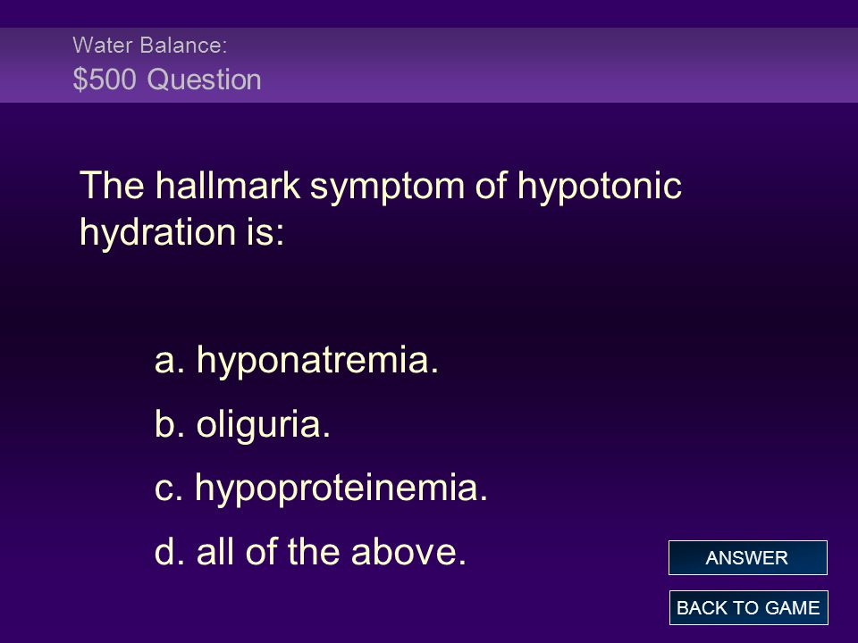 Water Balance: $500 Question The hallmark symptom of hypotonic hydration is: a. hyponatremia. b. oliguria. c. hypoproteinemia. d. all of the above. BA