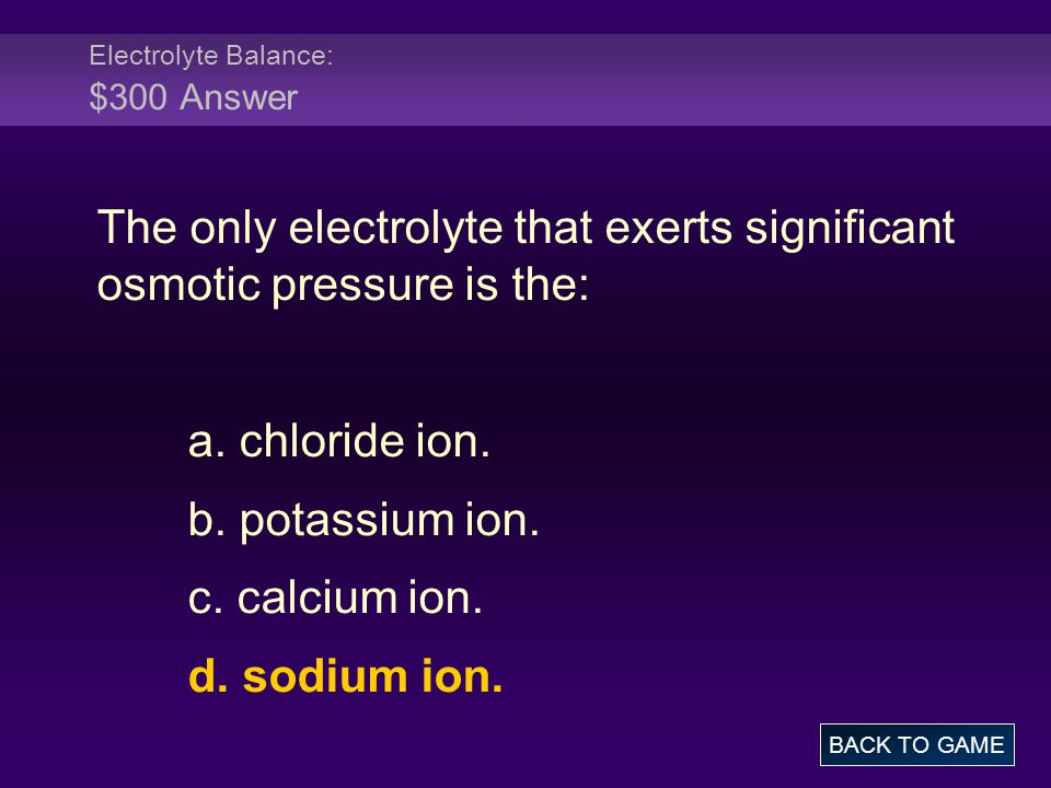 Electrolyte Balance: $300 Answer The only electrolyte that exerts significant osmotic pressure is the: a. chloride ion. b. potassium ion. c. calcium i