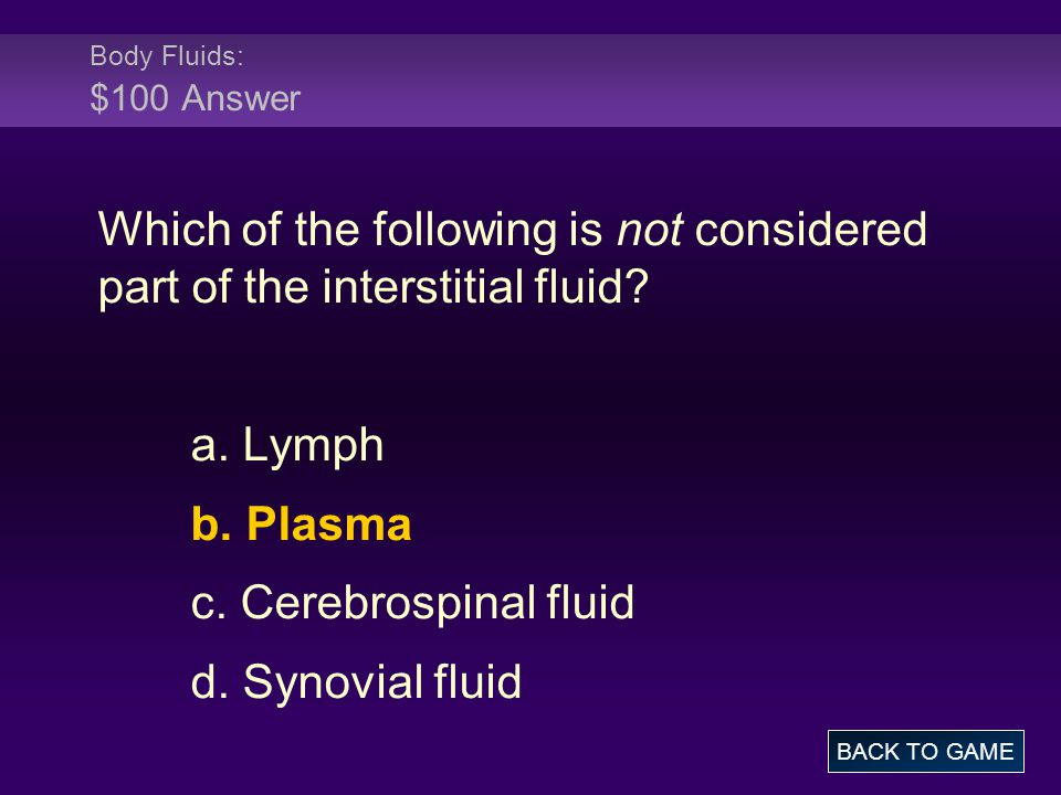 Body Fluids: $100 Answer Which of the following is not considered part of the interstitial fluid? a. Lymph b. Plasma c. Cerebrospinal fluid d. Synovia