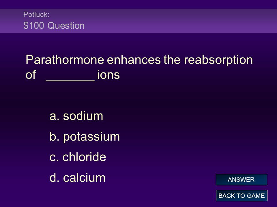 Potluck: $100 Question Parathormone enhances the reabsorption of _______ ions a. sodium b. potassium c. chloride d. calcium BACK TO GAME ANSWER