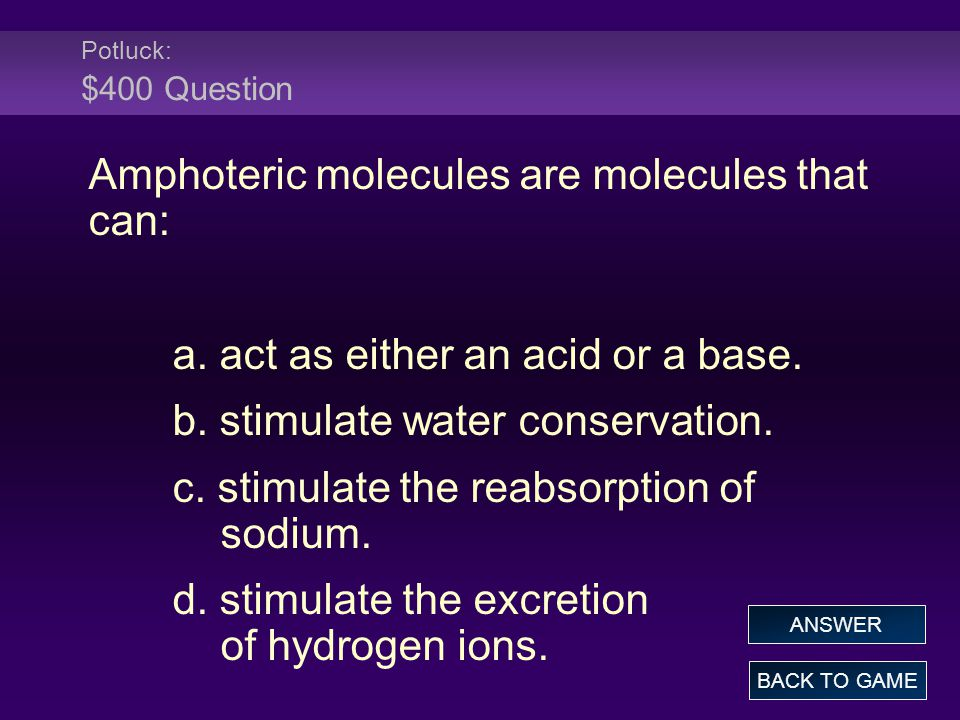 Potluck: $400 Question Amphoteric molecules are molecules that can: a. act as either an acid or a base. b. stimulate water conservation. c. stimulate