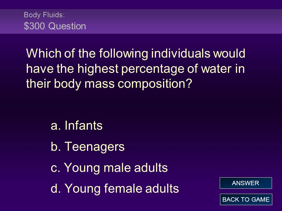 Body Fluids: $300 Question Which of the following individuals would have the highest percentage of water in their body mass composition? a. Infants b.