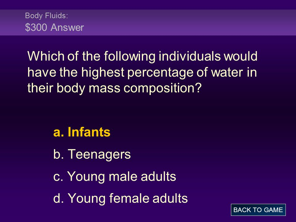 Body Fluids: $300 Answer Which of the following individuals would have the highest percentage of water in their body mass composition? a. Infants b. T