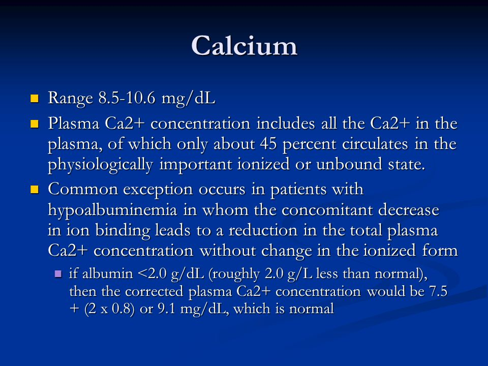 Calcium Range 8.5-10.6 mg/dL Range 8.5-10.6 mg/dL Plasma Ca2+ concentration includes all the Ca2+ in the plasma, of which only about 45 percent circulates in the physiologically important ionized or unbound state.