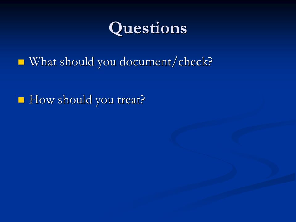 Questions What should you document/check. What should you document/check.
