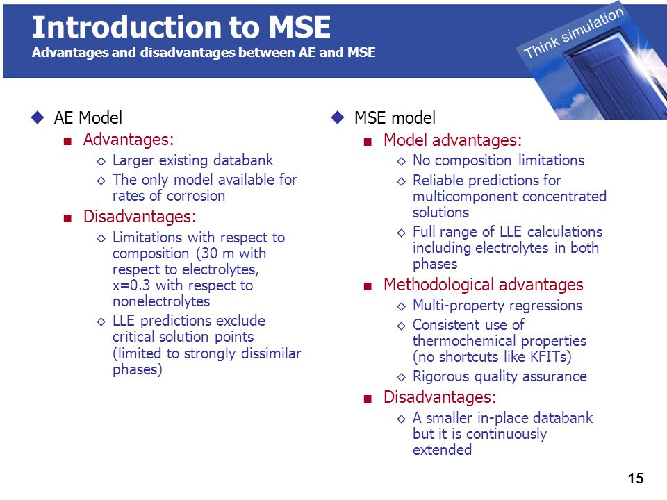 THINK SIMULATION Think simulation 15 Introduction to MSE Advantages and disadvantages between AE and MSE  MSE model ■ Model advantages: ◊No composition limitations ◊Reliable predictions for multicomponent concentrated solutions ◊Full range of LLE calculations including electrolytes in both phases ■ Methodological advantages ◊Multi-property regressions ◊Consistent use of thermochemical properties (no shortcuts like KFITs) ◊Rigorous quality assurance ■ Disadvantages: ◊A smaller in-place databank but it is continuously extended  AE Model ■ Advantages: ◊Larger existing databank ◊The only model available for rates of corrosion ■ Disadvantages: ◊Limitations with respect to composition (30 m with respect to electrolytes, x=0.3 with respect to nonelectrolytes ◊LLE predictions exclude critical solution points (limited to strongly dissimilar phases)