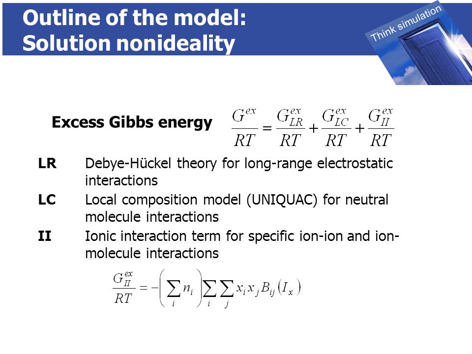 THINK SIMULATION Think simulation Outline of the model: Solution nonideality LR Debye-Hückel theory for long-range electrostatic interactions LCLocal composition model (UNIQUAC) for neutral molecule interactions II Ionic interaction term for specific ion-ion and ion- molecule interactions Excess Gibbs energy