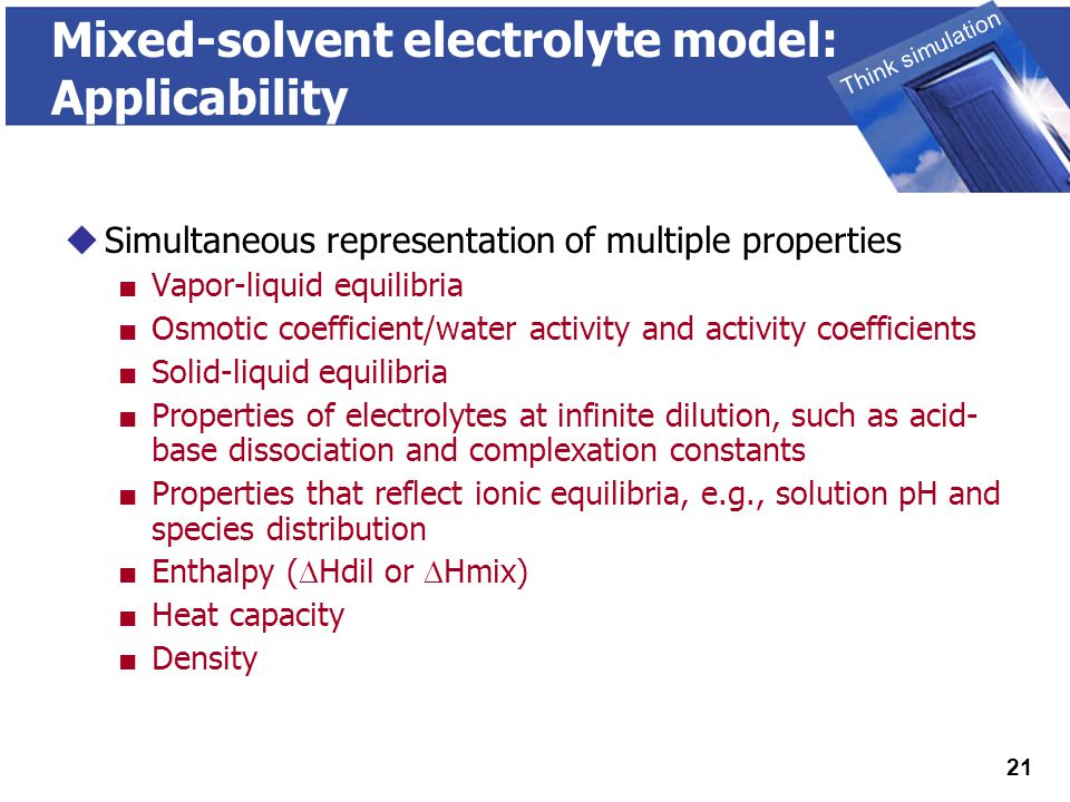 THINK SIMULATION Think simulation 21 Mixed-solvent electrolyte model: Applicability  Simultaneous representation of multiple properties ■ Vapor-liquid equilibria ■ Osmotic coefficient/water activity and activity coefficients ■ Solid-liquid equilibria ■ Properties of electrolytes at infinite dilution, such as acid- base dissociation and complexation constants ■ Properties that reflect ionic equilibria, e.g., solution pH and species distribution ■ Enthalpy (  Hdil or  Hmix) ■ Heat capacity ■ Density