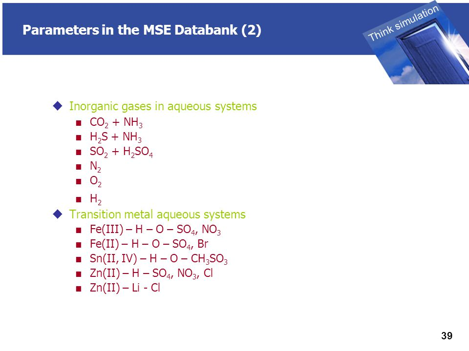 THINK SIMULATION Think simulation 39 Parameters in the MSE Databank (2)  Inorganic gases in aqueous systems ■ CO 2 + NH 3 ■ H 2 S + NH 3 ■ SO 2 + H 2 SO 4 ■ N 2 ■ O 2 ■ H 2  Transition metal aqueous systems ■ Fe(III) – H – O – SO 4, NO 3 ■ Fe(II) – H – O – SO 4, Br ■ Sn(II, IV) – H – O – CH 3 SO 3 ■ Zn(II) – H – SO 4, NO 3, Cl ■ Zn(II) – Li - Cl