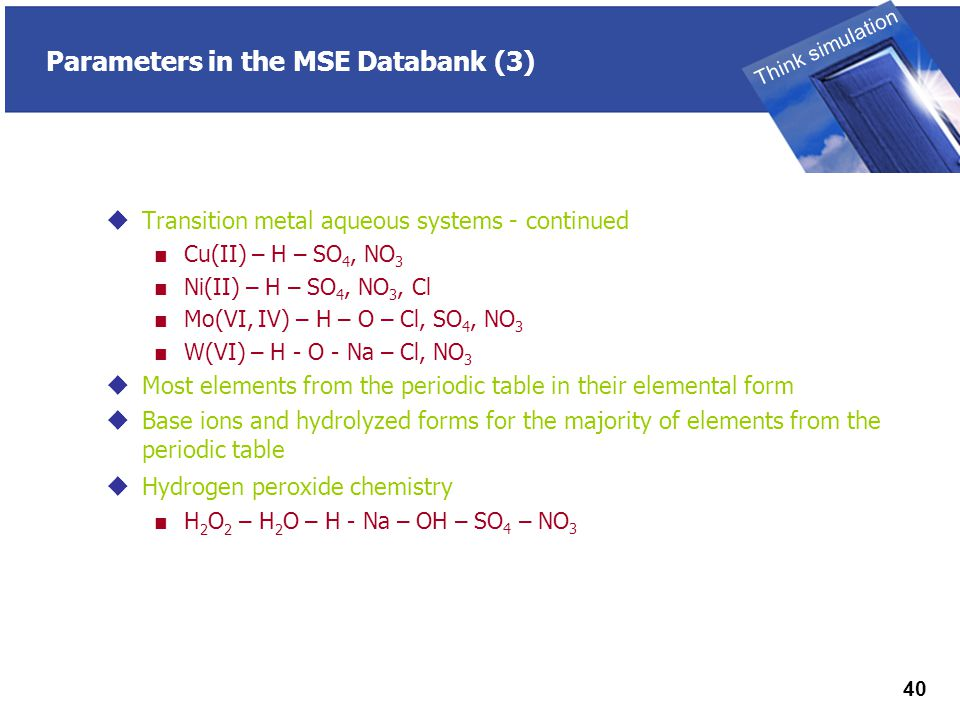 THINK SIMULATION Think simulation 40 Parameters in the MSE Databank (3)  Transition metal aqueous systems - continued ■ Cu(II) – H – SO 4, NO 3 ■ Ni(II) – H – SO 4, NO 3, Cl ■ Mo(VI, IV) – H – O – Cl, SO 4, NO 3 ■ W(VI) – H - O - Na – Cl, NO 3  Most elements from the periodic table in their elemental form  Base ions and hydrolyzed forms for the majority of elements from the periodic table  Hydrogen peroxide chemistry ■ H 2 O 2 – H 2 O – H - Na – OH – SO 4 – NO 3