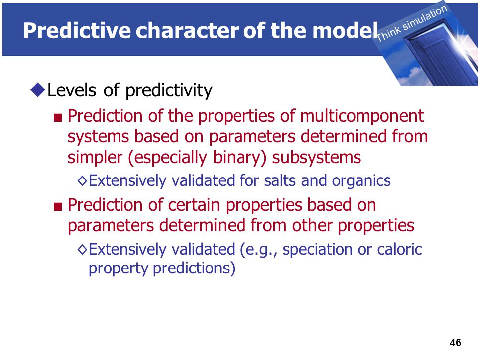 THINK SIMULATION Think simulation 46 Predictive character of the model  Levels of predictivity ■ Prediction of the properties of multicomponent systems based on parameters determined from simpler (especially binary) subsystems ◊Extensively validated for salts and organics ■ Prediction of certain properties based on parameters determined from other properties ◊Extensively validated (e.g., speciation or caloric property predictions)