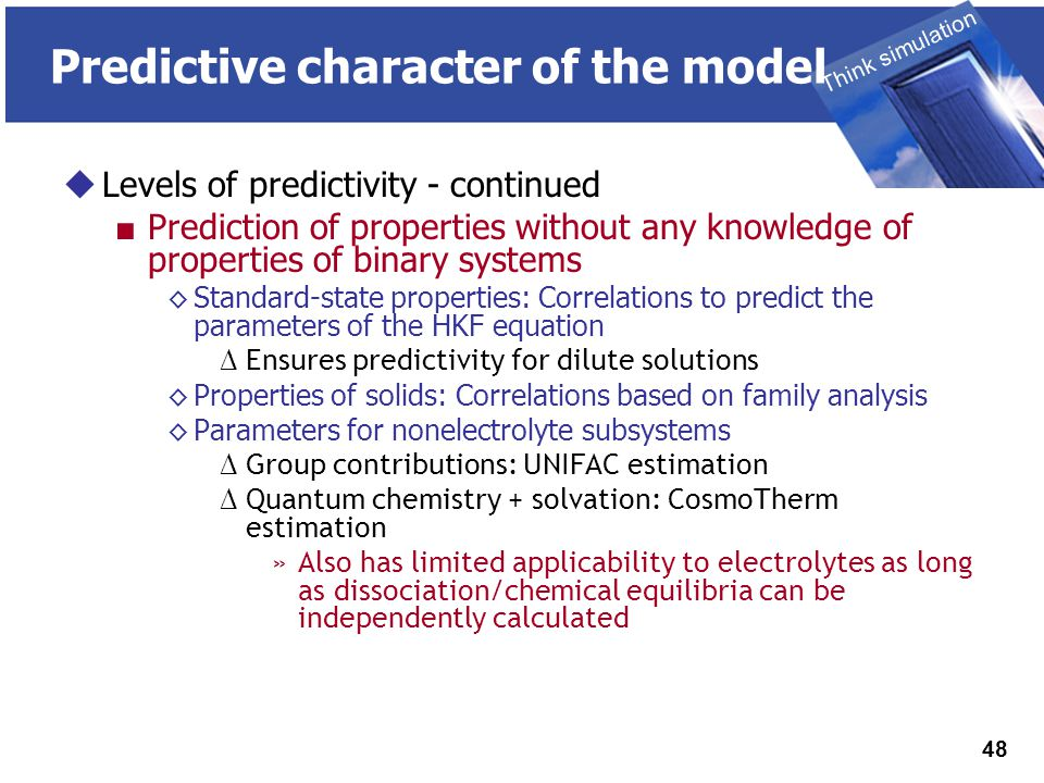 THINK SIMULATION Think simulation 48 Predictive character of the model  Levels of predictivity - continued ■ Prediction of properties without any knowledge of properties of binary systems ◊Standard-state properties: Correlations to predict the parameters of the HKF equation ∆ Ensures predictivity for dilute solutions ◊Properties of solids: Correlations based on family analysis ◊Parameters for nonelectrolyte subsystems ∆ Group contributions: UNIFAC estimation ∆ Quantum chemistry + solvation: CosmoTherm estimation »Also has limited applicability to electrolytes as long as dissociation/chemical equilibria can be independently calculated
