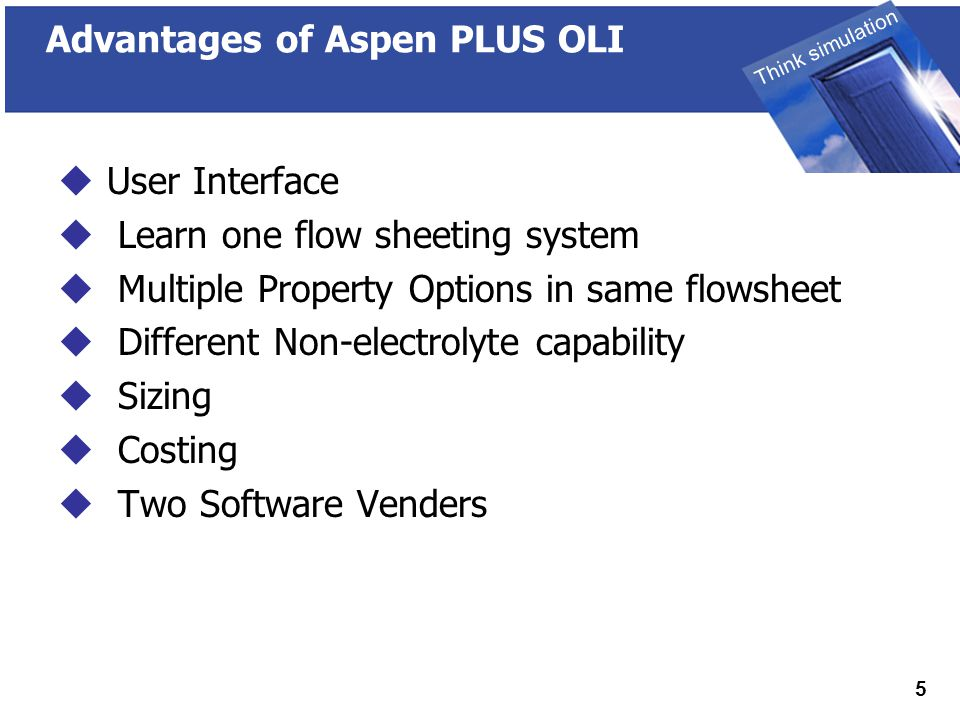 THINK SIMULATION Think simulation 6 Disadvantages of Aspen PLUS OLI  No Corrosion  No advanced OLI technology ■ No Ion-exchange ■ No Surface Complexation ■ No Bio-kinetics  No Scaling Tendencies  Two Software Venders