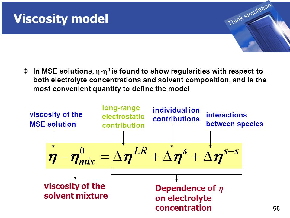THINK SIMULATION Think simulation 56 Viscosity model viscosity of the MSE solution viscosity of the solvent mixture long-range electrostatic contribution individual ion contributions interactions between species Dependence of  on electrolyte concentration  In MSE solutions,  -  0 is found to show regularities with respect to both electrolyte concentrations and solvent composition, and is the most convenient quantity to define the model