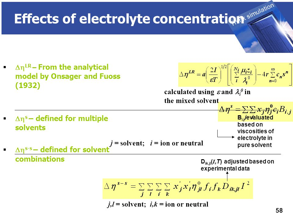 THINK SIMULATION Think simulation 58 Effects of electrolyte concentration   LR – From the analytical model by Onsager and Fuoss (1932)   s – defined for multiple solvents   s-s – defined for solvent combinations calculated using  and i 0 in the mixed solvent j = solvent; i = ion or neutral j,l = solvent; i,k = ion or neutral B i,j evaluated based on viscosities of electrolyte in pure solvent D ik,jl ( I,T) adjusted based on experimental data