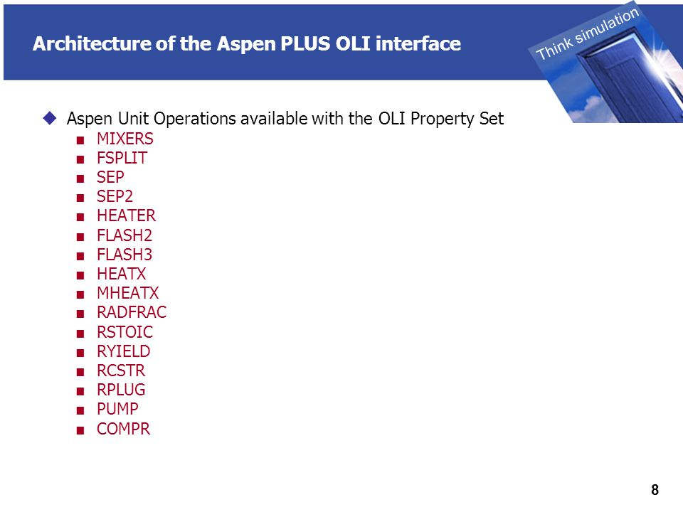 THINK SIMULATION Think simulation 8 Architecture of the Aspen PLUS OLI interface  Aspen Unit Operations available with the OLI Property Set ■ MIXERS ■ FSPLIT ■ SEP ■ SEP2 ■ HEATER ■ FLASH2 ■ FLASH3 ■ HEATX ■ MHEATX ■ RADFRAC ■ RSTOIC ■ RYIELD ■ RCSTR ■ RPLUG ■ PUMP ■ COMPR
