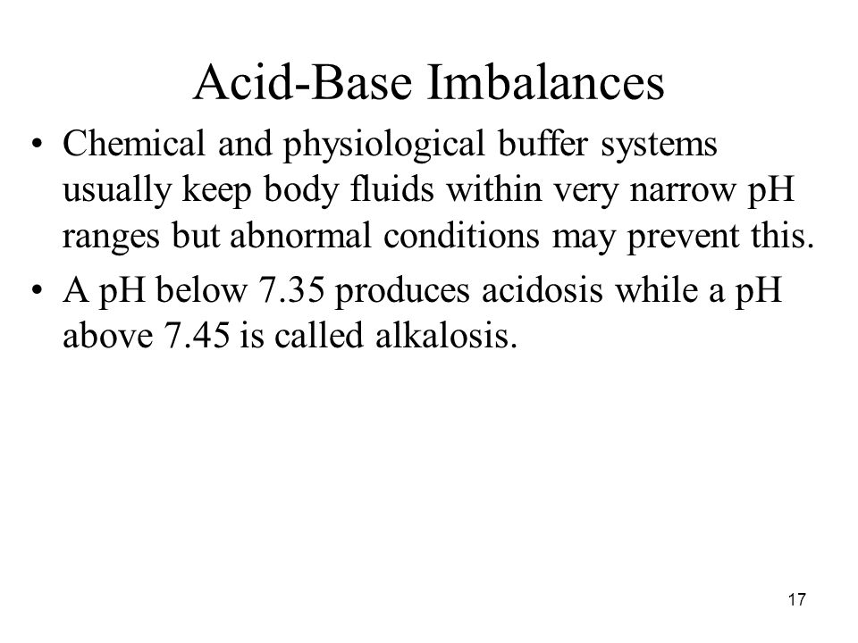 17 Acid-Base Imbalances Chemical and physiological buffer systems usually keep body fluids within very narrow pH ranges but abnormal conditions may prevent this.