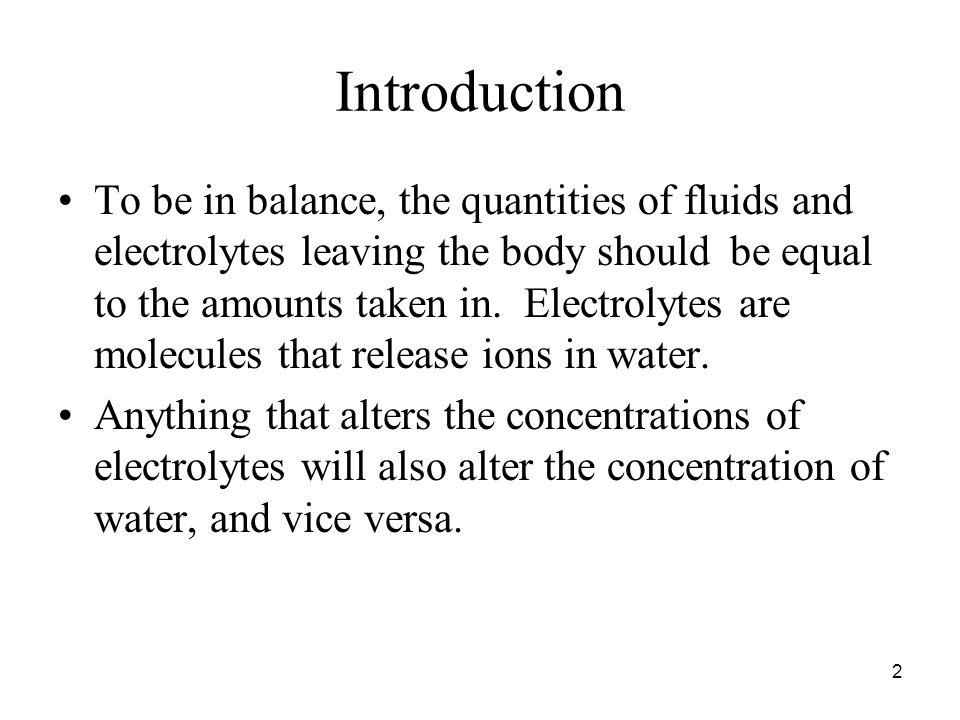 2 Introduction To be in balance, the quantities of fluids and electrolytes leaving the body should be equal to the amounts taken in.