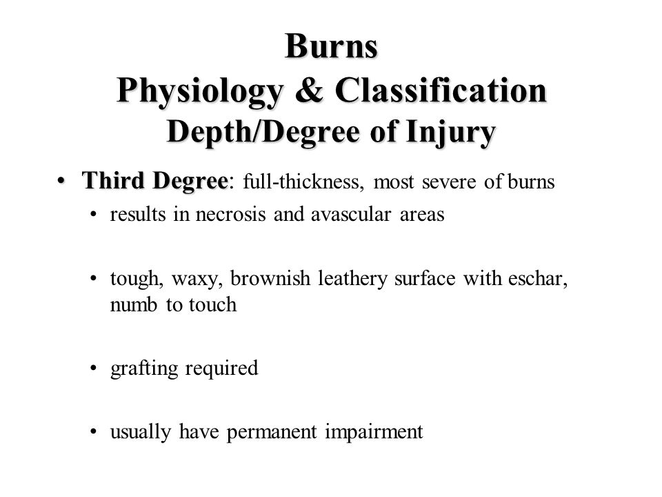 Burns Physiology & Classification Depth/Degree of Injury Third DegreeThird Degree: full-thickness, most severe of burns results in necrosis and avascu