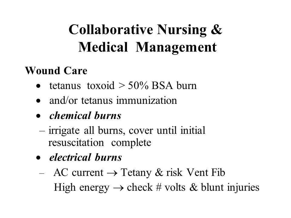 Collaborative Nursing & Medical Management Wound Care  tetanus toxoid > 50% BSA burn  and/or tetanus immunization  chemical burns –irrigate all bur