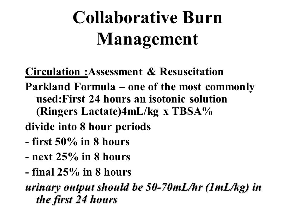 Collaborative Burn Management Circulation :Assessment & Resuscitation Parkland Formula – one of the most commonly used:First 24 hours an isotonic solu