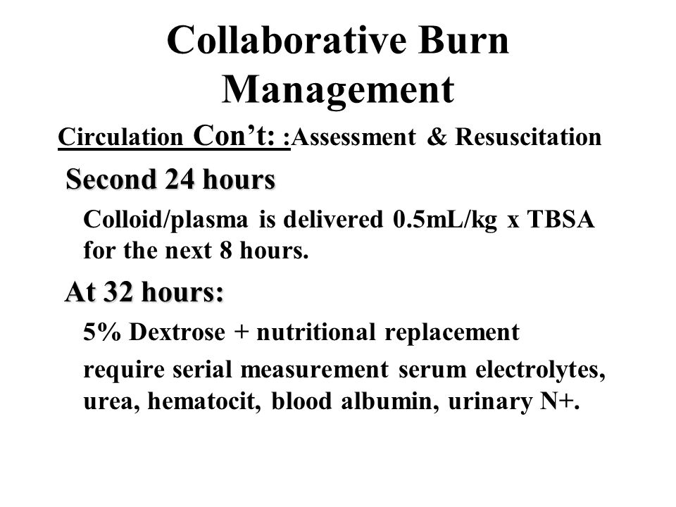 Collaborative Burn Management Circulation Con't: :Assessment & Resuscitation Second 24 hours Second 24 hours Colloid/plasma is delivered 0.5mL/kg x TB
