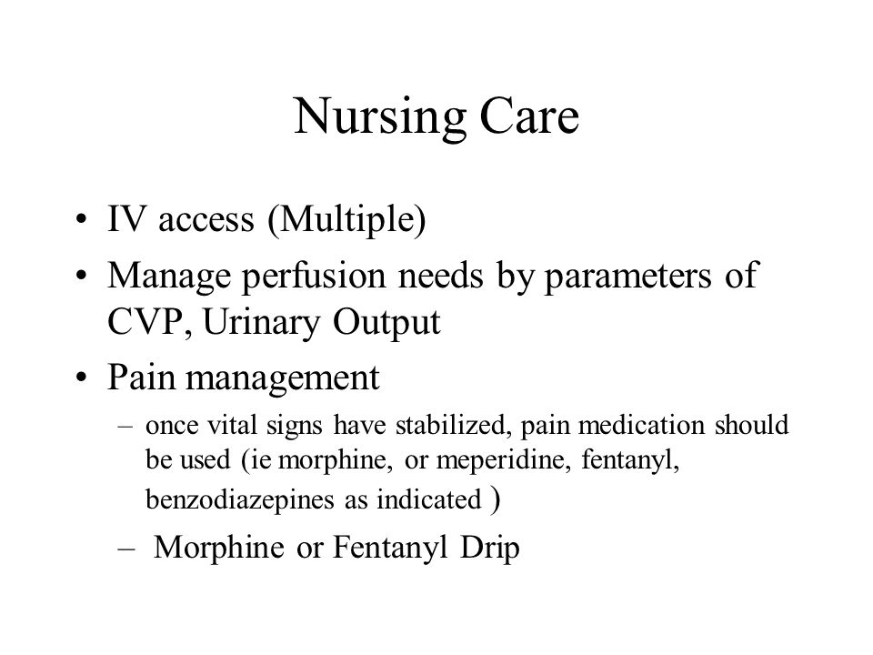 Nursing Care IV access (Multiple) Manage perfusion needs by parameters of CVP, Urinary Output Pain management –once vital signs have stabilized, pain