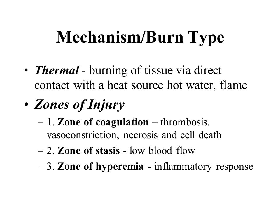 Mechanism/Burn Type Thermal - burning of tissue via direct contact with a heat source hot water, flame Zones of Injury –1. Zone of coagulation – throm