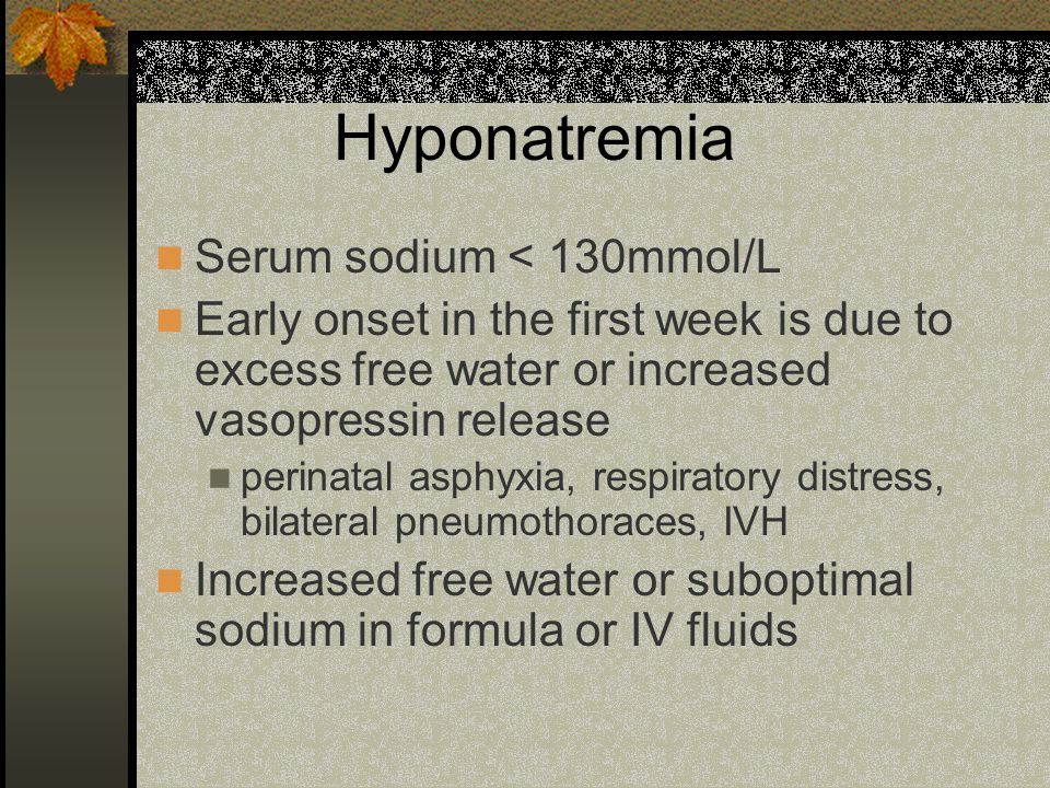 Hyponatremia Serum sodium < 130mmol/L Early onset in the first week is due to excess free water or increased vasopressin release perinatal asphyxia, respiratory distress, bilateral pneumothoraces, IVH Increased free water or suboptimal sodium in formula or IV fluids