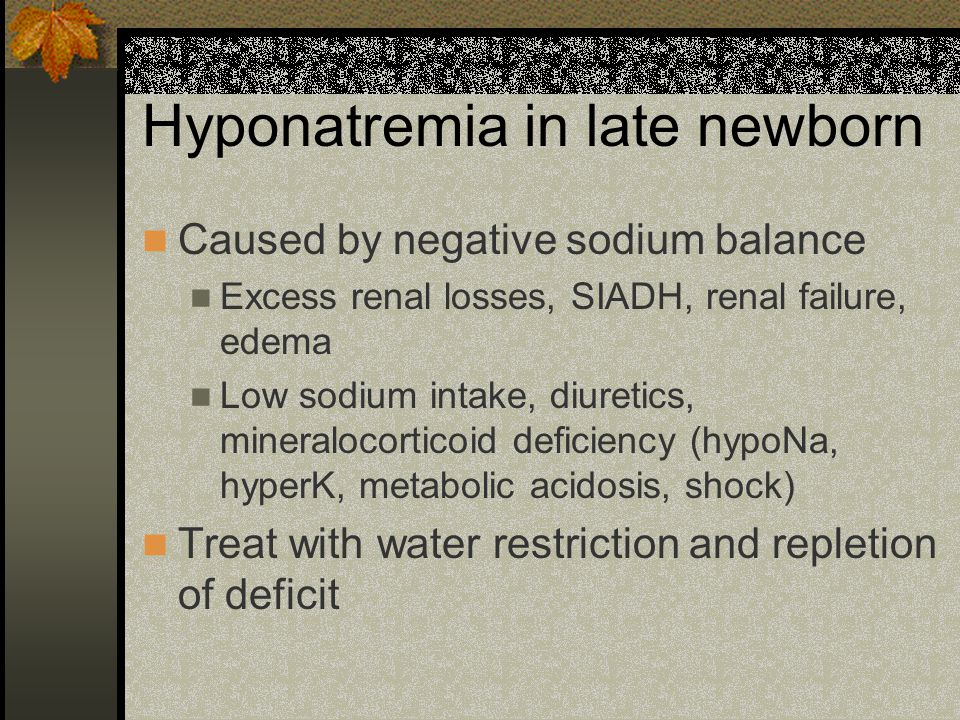 Hyponatremia in late newborn Caused by negative sodium balance Excess renal losses, SIADH, renal failure, edema Low sodium intake, diuretics, mineralocorticoid deficiency (hypoNa, hyperK, metabolic acidosis, shock) Treat with water restriction and repletion of deficit