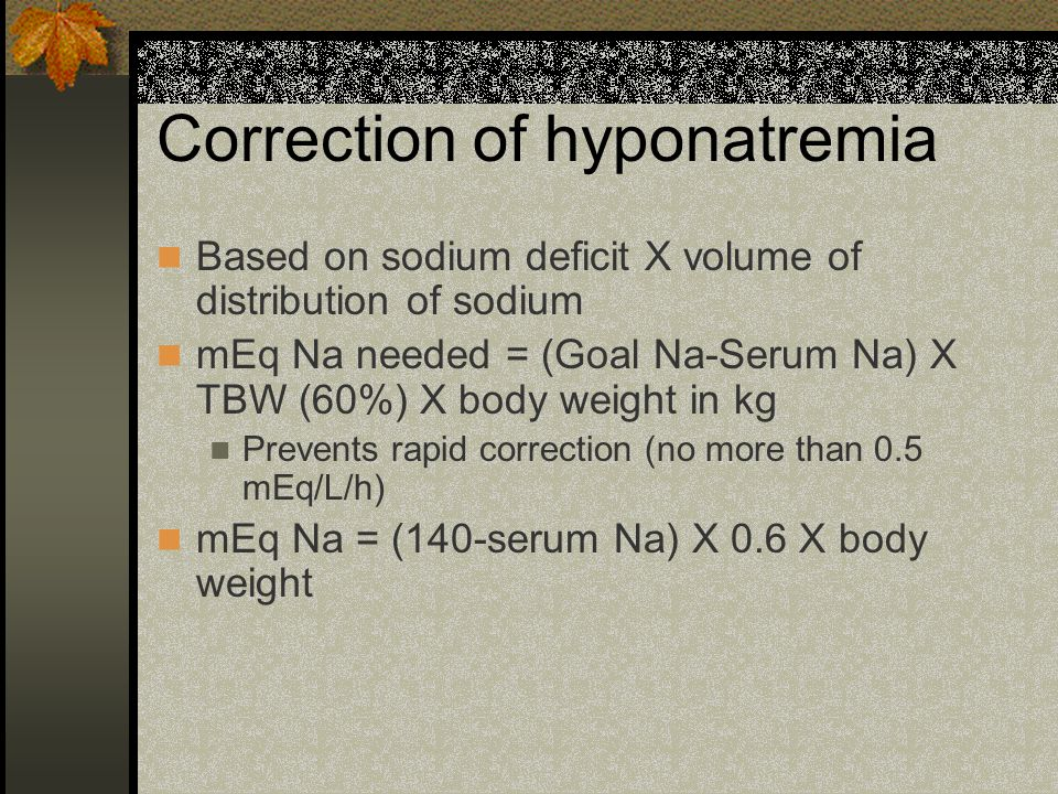 Correction of hyponatremia Based on sodium deficit X volume of distribution of sodium mEq Na needed = (Goal Na-Serum Na) X TBW (60%) X body weight in kg Prevents rapid correction (no more than 0.5 mEq/L/h) mEq Na = (140-serum Na) X 0.6 X body weight