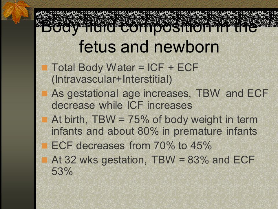 Perinatal changes During the first week to 10 days of life, reduction in body weight is due to the reduction in the ECF Term infants- wt loss = 5%-10% within 3-5 days of birth LBW infants lose about 10-15% of body weight during the first 5 days of life Can lead to imbalances in sodium and water homeostasis