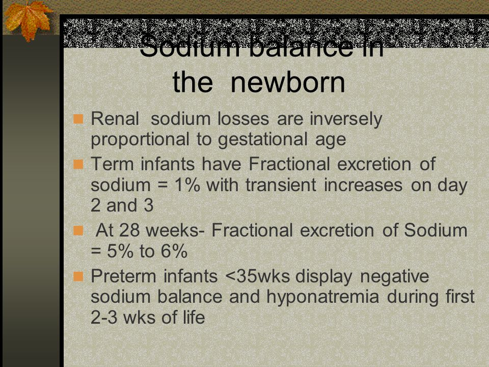 Sodium balance in the newborn Preterm infants may need 4-5mEq/kg of sodium per day to offset high renal losses Increased urinary sodium losses hypoxia respiratory distress hyperbilirubinemia ATN polycythemia increased fluid and salt intake diuretics.