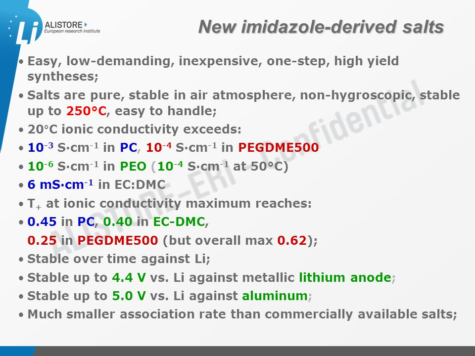 Présentation du 15 octobre 2009 New imidazole-derived salts Easy, low ‑ demanding, inexpensive, one ‑ step, high yield syntheses; Salts are pure, stable in air atmosphere, non ‑ hygroscopic, stable up to 250°C, easy to handle; 20°C ionic conductivity exceeds: 10 ‑ 3 S∙cm -1 in PC, 10 ‑ 4 S∙cm ‑ 1 in PEGDME500 10 ‑ 6 S∙cm ‑ 1 in PEO (10 ‑ 4 S∙cm ‑ 1 at 50°C) 6 mS∙cm ‑ 1 in EC:DMC T + at ionic conductivity maximum reaches: 0.45 in PC, 0.40 in EC-DMC, 0.25 in PEGDME500 (but overall max 0.62); Stable over time against Li; Stable up to 4.4 V vs.
