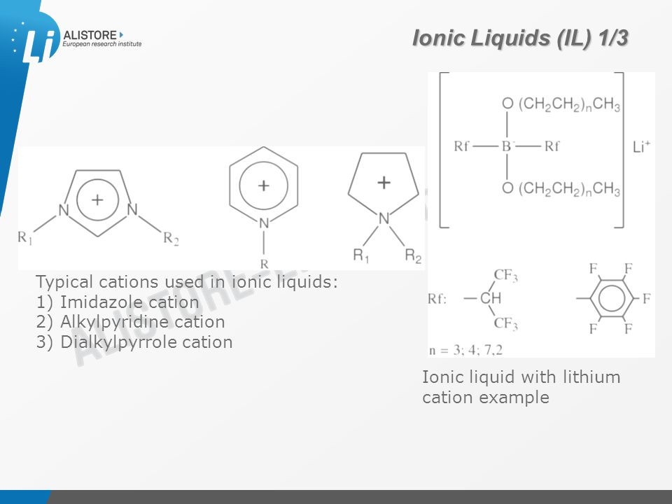 Présentation du 15 octobre 2009 Typical cations used in ionic liquids: 1) Imidazole cation 2) Alkylpyridine cation 3) Dialkylpyrrole cation Ionic liquid with lithium cation example Ionic Liquids (IL) 1/3