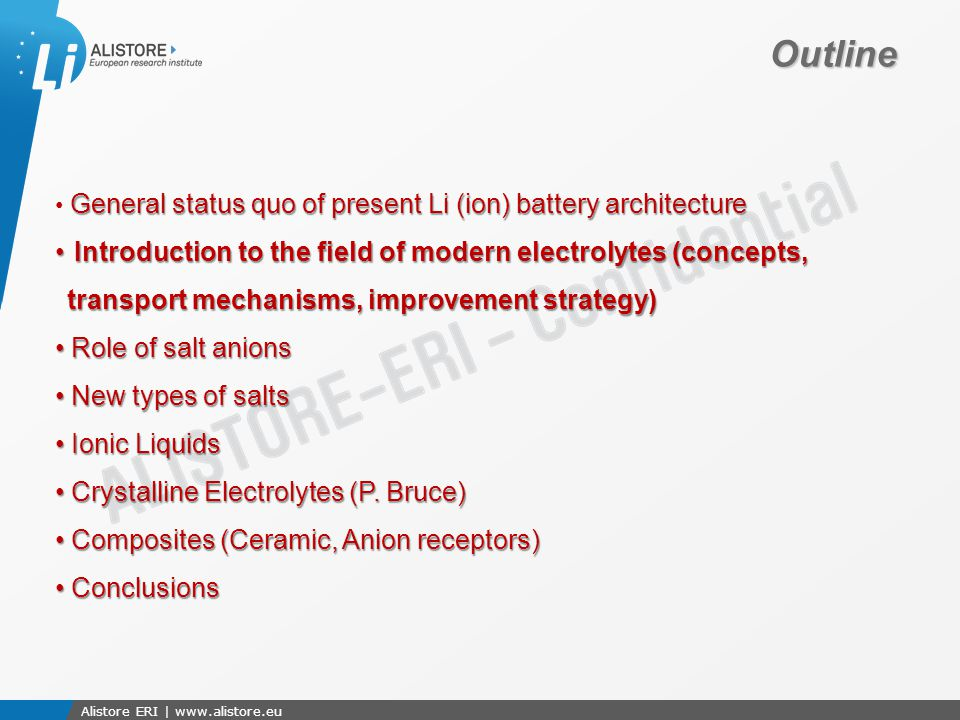 Présentation du 15 octobre 2009 Alistore ERI | www.alistore.eu Outline General status quo of present Li (ion) battery architecture Introduction to the field of modern electrolytes (concepts, transport mechanisms, improvement strategy) Introduction to the field of modern electrolytes (concepts, transport mechanisms, improvement strategy) Role of salt anions Role of salt anions New types of salts New types of salts Ionic Liquids Ionic Liquids Crystalline Electrolytes (P.