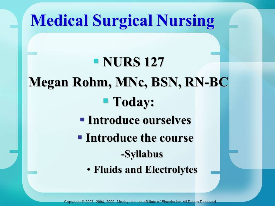 Copyright © 2007, 2004, 2000, Mosby, Inc., an affiliate of Elsevier Inc. All Rights Reserved. Medical Surgical Nursing  NURS 127 Megan Rohm, MNc, BSN