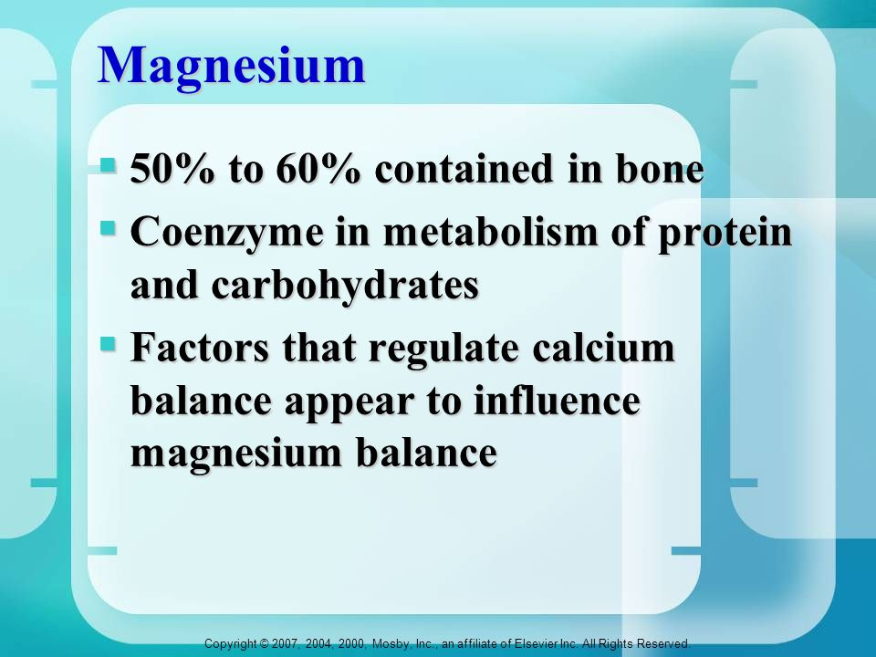 Copyright © 2007, 2004, 2000, Mosby, Inc., an affiliate of Elsevier Inc. All Rights Reserved. Magnesium  50% to 60% contained in bone  Coenzyme in m
