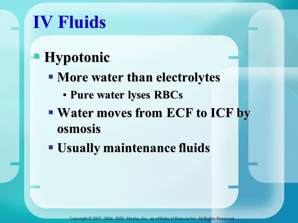 IV Fluids  Hypotonic  More water than electrolytes Pure water lyses RBCsPure water lyses RBCs  Water moves from ECF to ICF by osmosis  Usually mai