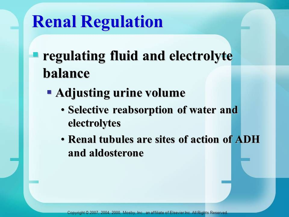 Copyright © 2007, 2004, 2000, Mosby, Inc., an affiliate of Elsevier Inc. All Rights Reserved. Renal Regulation  regulating fluid and electrolyte bala