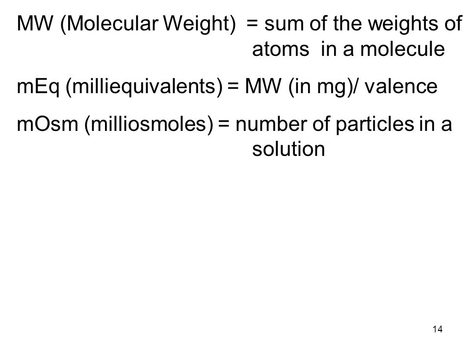 14 MW (Molecular Weight) = sum of the weights of atoms in a molecule mEq (milliequivalents) = MW (in mg)/ valence mOsm (milliosmoles) = number of part