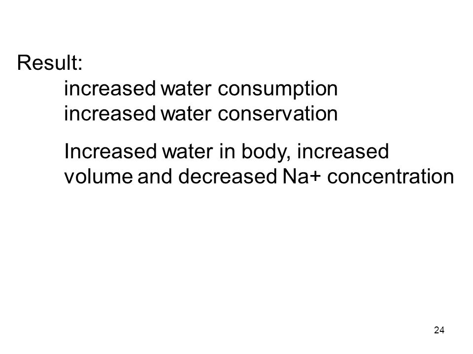 24 Result: increased water consumption increased water conservation Increased water in body, increased volume and decreased Na+ concentration
