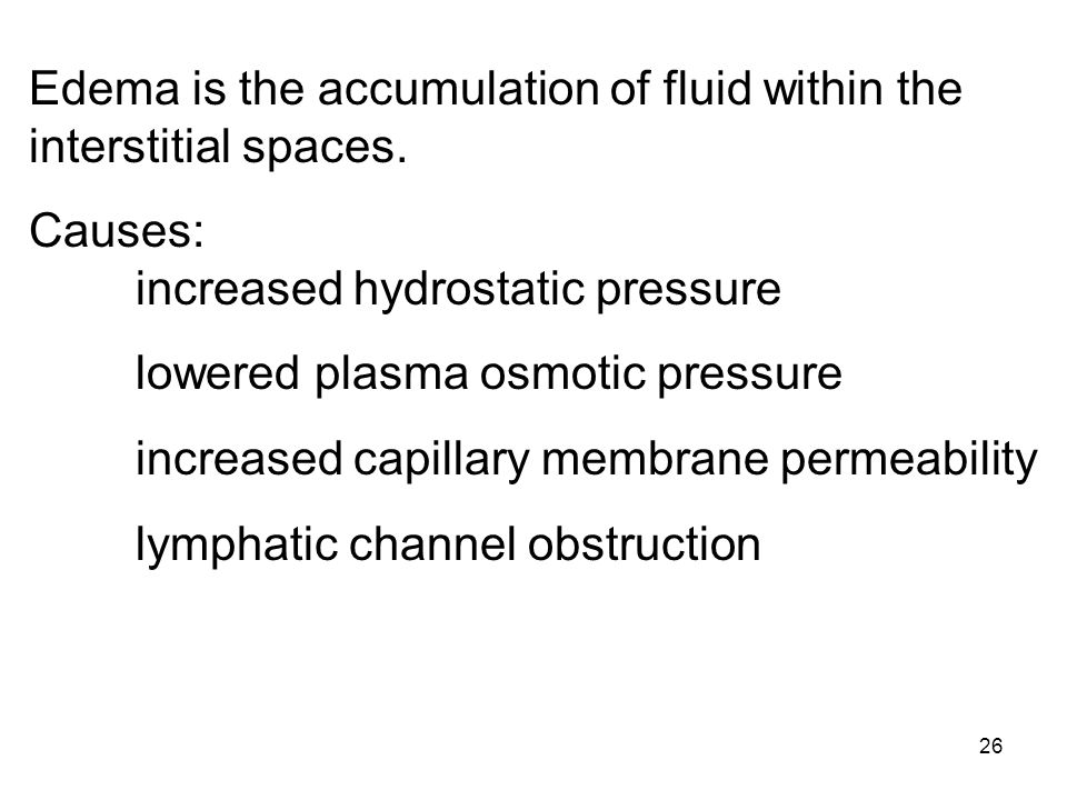 26 Edema is the accumulation of fluid within the interstitial spaces. Causes: increased hydrostatic pressure lowered plasma osmotic pressure increased