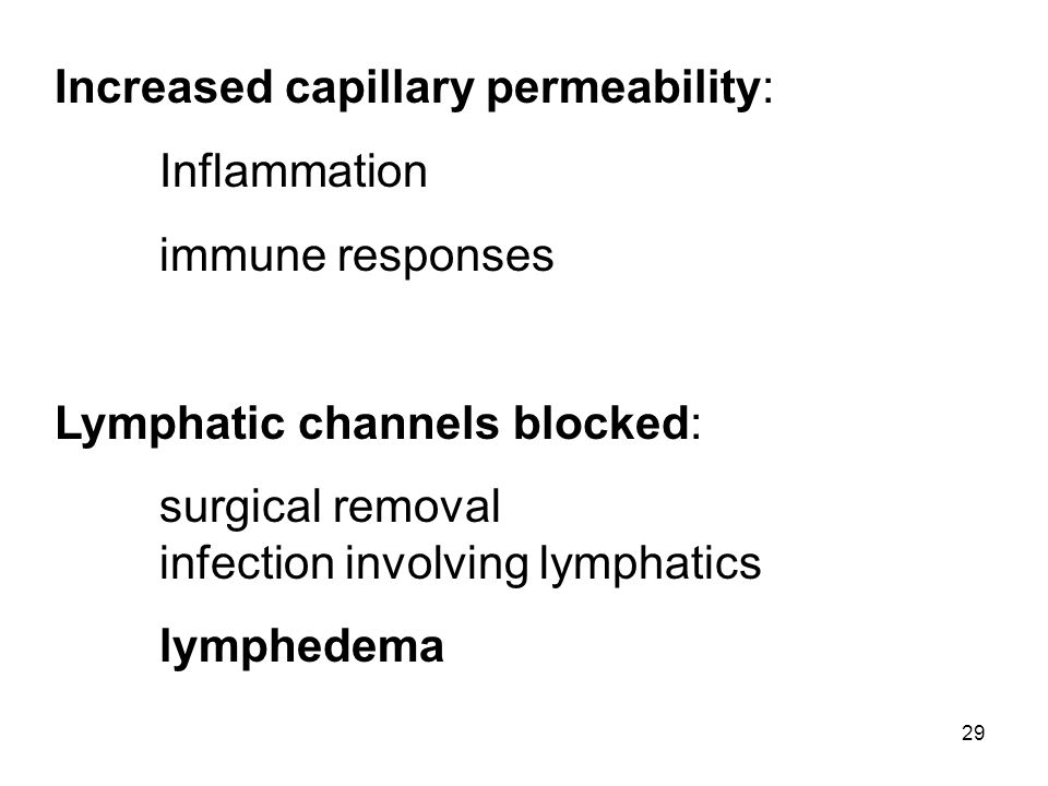 29 Increased capillary permeability: Inflammation immune responses Lymphatic channels blocked: surgical removal infection involving lymphatics lymphed