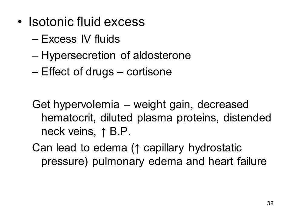 38 Isotonic fluid excess –Excess IV fluids –Hypersecretion of aldosterone –Effect of drugs – cortisone Get hypervolemia – weight gain, decreased hemat